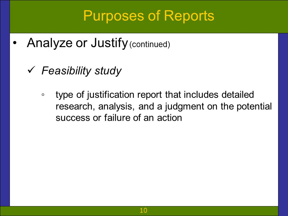 10 Purposes of Reports Analyze or Justify (continued) Feasibility study ◦type of justification report that includes detailed research, analysis, and a judgment on the potential success or failure of an action