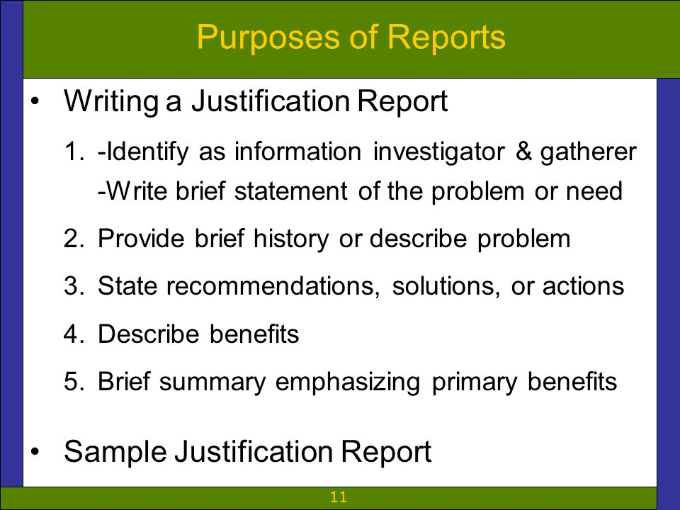 11 Purposes of Reports Writing a Justification Report 1.-Identify as information investigator & gatherer -Write brief statement of the problem or need 2.Provide brief history or describe problem 3.State recommendations, solutions, or actions 4.Describe benefits 5.Brief summary emphasizing primary benefits Sample Justification Report