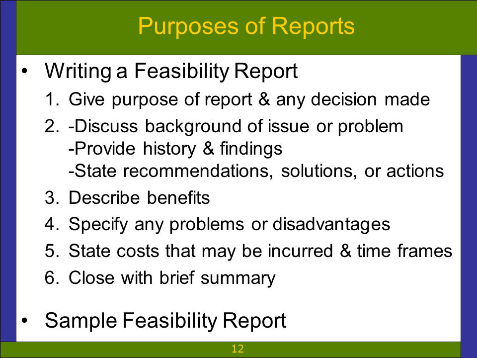 12 Purposes of Reports Writing a Feasibility Report 1.Give purpose of report & any decision made 2.-Discuss background of issue or problem -Provide history & findings -State recommendations, solutions, or actions 3.Describe benefits 4.Specify any problems or disadvantages 5.State costs that may be incurred & time frames 6.Close with brief summary Sample Feasibility Report