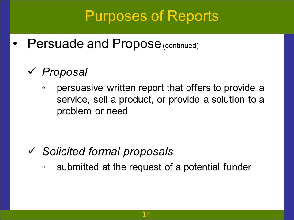 14 Purposes of Reports Persuade and Propose (continued) Proposal ◦persuasive written report that offers to provide a service, sell a product, or provide a solution to a problem or need Solicited formal proposals ◦submitted at the request of a potential funder