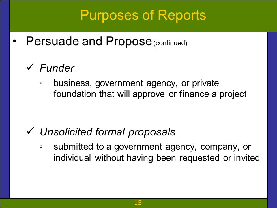 15 Purposes of Reports Persuade and Propose (continued) Funder ◦business, government agency, or private foundation that will approve or finance a project Unsolicited formal proposals ◦submitted to a government agency, company, or individual without having been requested or invited