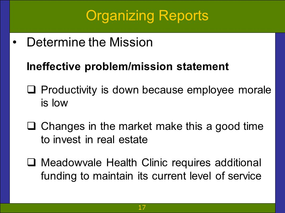 17 Organizing Reports Determine the Mission Ineffective problem/mission statement  Productivity is down because employee morale is low  Changes in the market make this a good time to invest in real estate  Meadowvale Health Clinic requires additional funding to maintain its current level of service