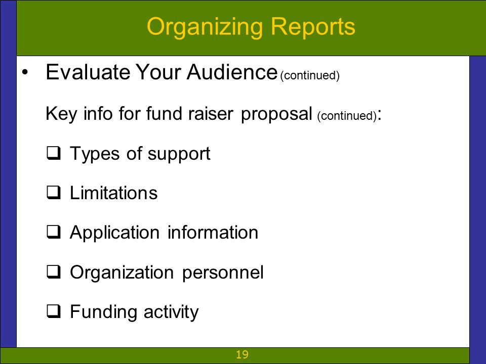 19 Organizing Reports Evaluate Your Audience (continued) Key info for fund raiser proposal (continued) :  Types of support  Limitations  Application information  Organization personnel  Funding activity