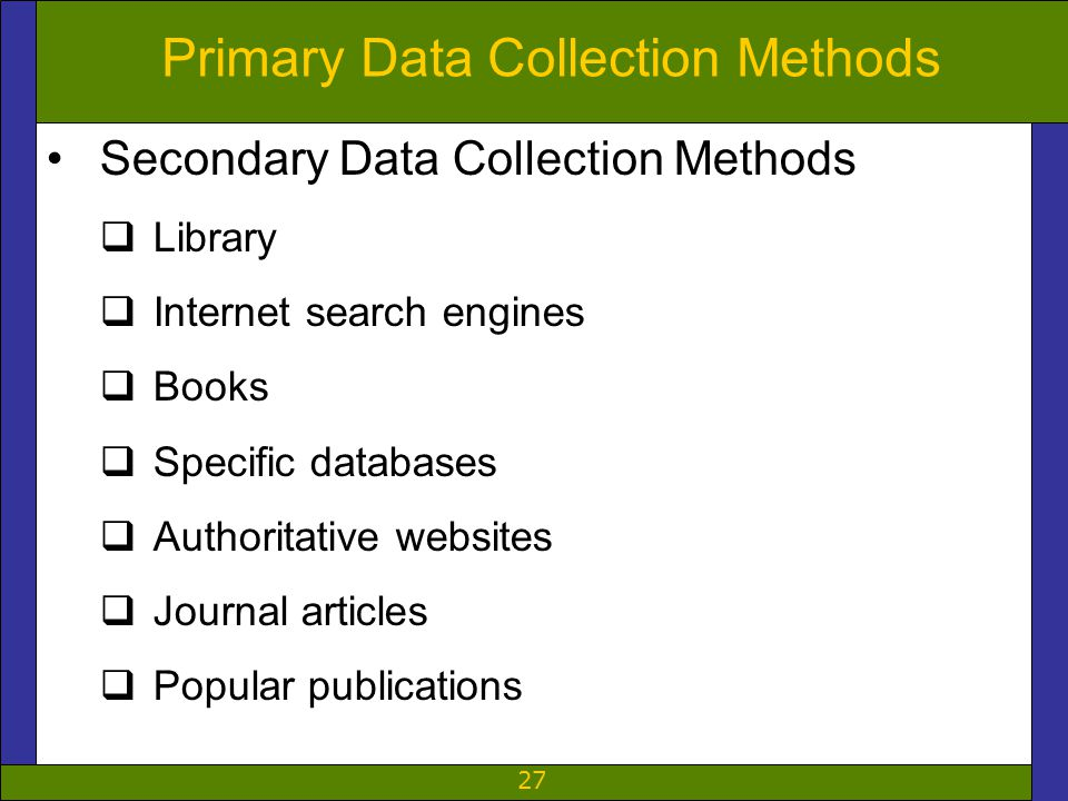 27 Primary Data Collection Methods Secondary Data Collection Methods  Library  Internet search engines  Books  Specific databases  Authoritative websites  Journal articles  Popular publications