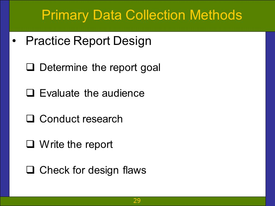 29 Primary Data Collection Methods Practice Report Design  Determine the report goal  Evaluate the audience  Conduct research  Write the report  Check for design flaws