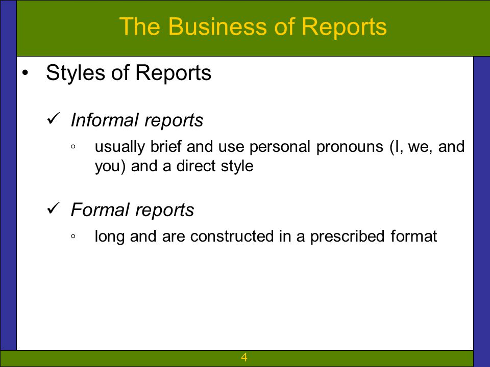 4 The Business of Reports Styles of Reports Informal reports ◦usually brief and use personal pronouns (I, we, and you) and a direct style Formal repor