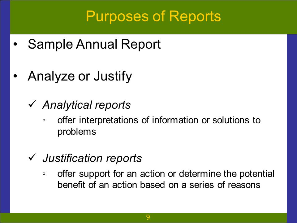 9 Purposes of Reports Sample Annual Report Analyze or Justify Analytical reports ◦offer interpretations of information or solutions to problems Justification reports ◦offer support for an action or determine the potential benefit of an action based on a series of reasons