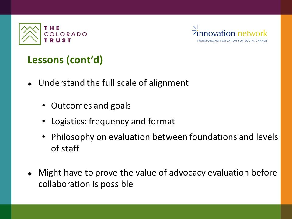 Lessons (cont'd)  Understand the full scale of alignment Outcomes and goals Logistics: frequency and format Philosophy on evaluation between foundati