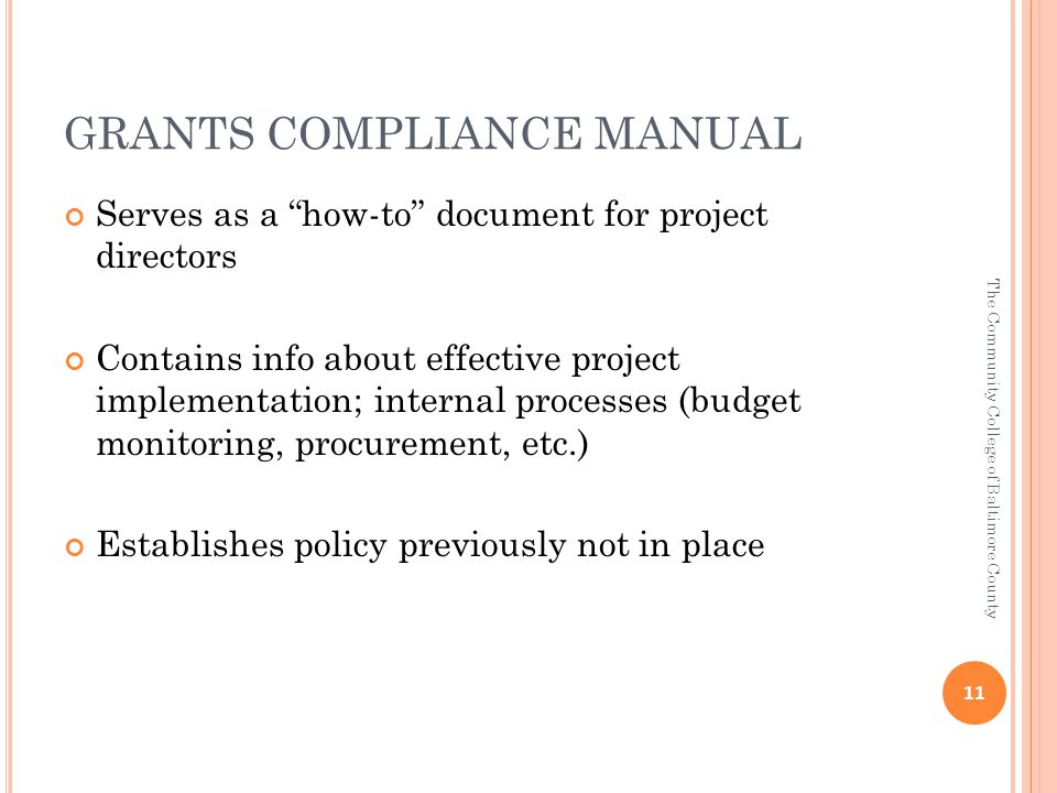 GRANTS COMPLIANCE MANUAL Serves as a how-to document for project directors Contains info about effective project implementation; internal processes (budget monitoring, procurement, etc.) Establishes policy previously not in place 11 The Community College of Baltimore County