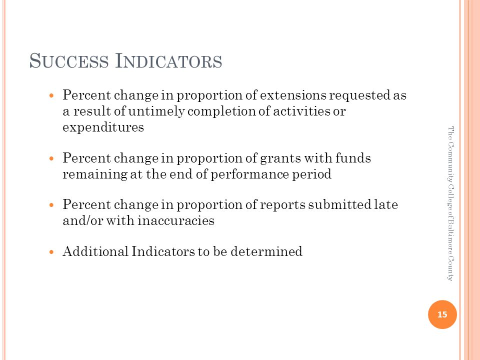 S UCCESS I NDICATORS Percent change in proportion of extensions requested as a result of untimely completion of activities or expenditures Percent change in proportion of grants with funds remaining at the end of performance period Percent change in proportion of reports submitted late and/or with inaccuracies Additional Indicators to be determined 15 The Community College of Baltimore County