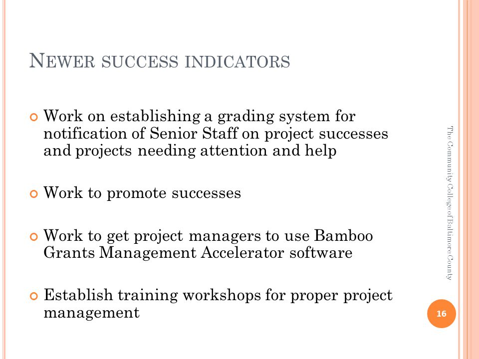 N EWER SUCCESS INDICATORS Work on establishing a grading system for notification of Senior Staff on project successes and projects needing attention and help Work to promote successes Work to get project managers to use Bamboo Grants Management Accelerator software Establish training workshops for proper project management 16 The Community College of Baltimore County