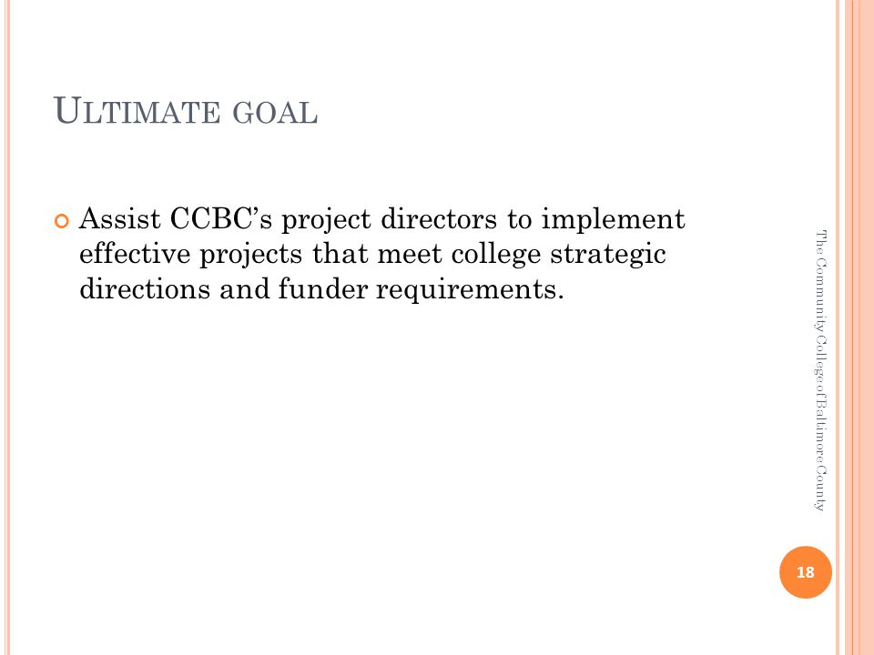 U LTIMATE GOAL Assist CCBC's project directors to implement effective projects that meet college strategic directions and funder requirements.