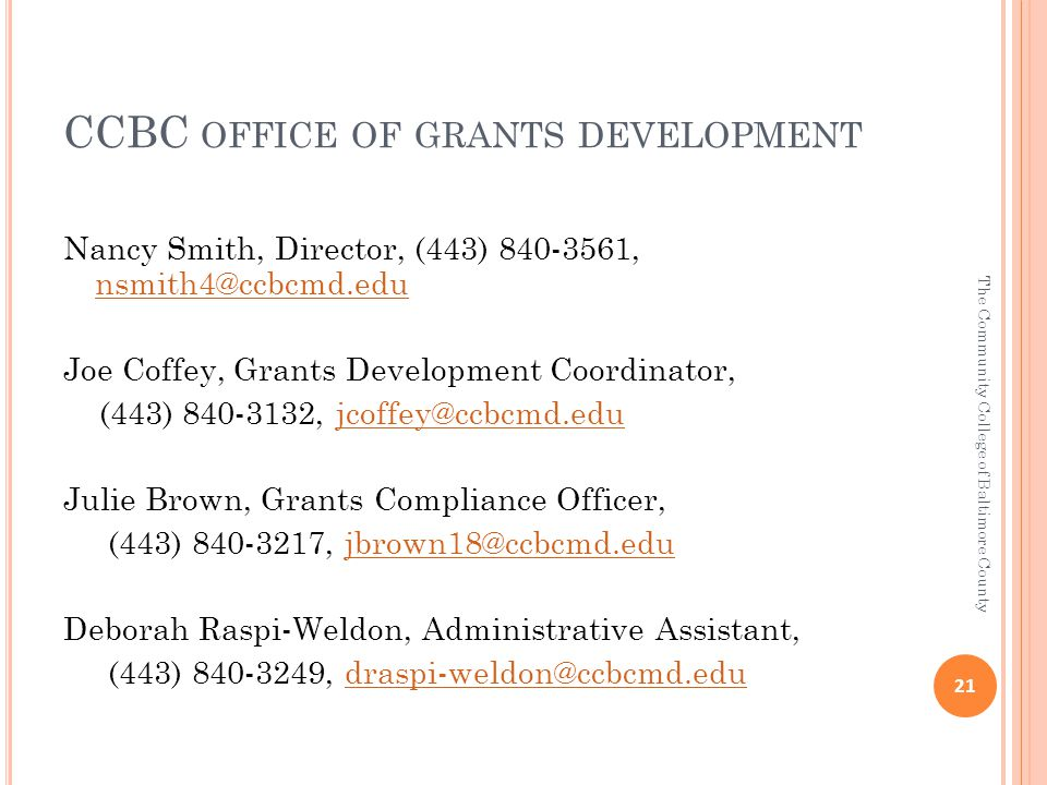CCBC OFFICE OF GRANTS DEVELOPMENT Nancy Smith, Director, (443) 840-3561, nsmith4@ccbcmd.edu nsmith4@ccbcmd.edu Joe Coffey, Grants Development Coordinator, (443) 840-3132, jcoffey@ccbcmd.edujcoffey@ccbcmd.edu Julie Brown, Grants Compliance Officer, (443) 840-3217, jbrown18@ccbcmd.edujbrown18@ccbcmd.edu Deborah Raspi-Weldon, Administrative Assistant, (443) 840-3249, draspi-weldon@ccbcmd.edudraspi-weldon@ccbcmd.edu 21 The Community College of Baltimore County