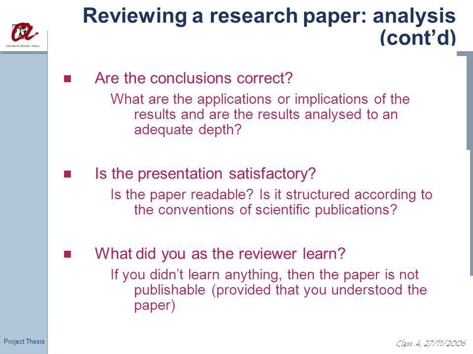 Project Thesis Class 4, 27/11/2006 Reviewing a research paper: analysis (cont'd) Are the conclusions correct? What are the applications or implication