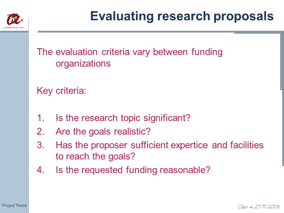 Project Thesis Class 4, 27/11/2006 Evaluating research proposals The evaluation criteria vary between funding organizations Key criteria: 1.Is the res