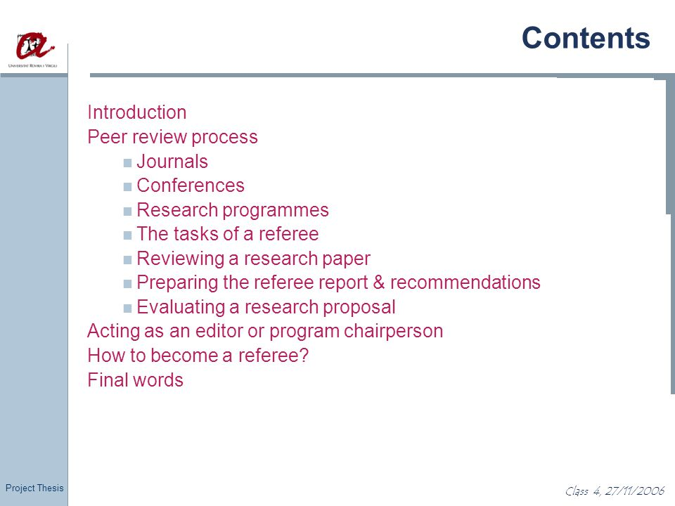 Project Thesis Class 4, 27/11/2006 Consideration Most reviews have strict deadlines By agreeing to review you take the responsibility of doing a thorough job If you cannot commit to this, notify the editor asap Editors understand you may not have the time, but are unforgiving if you commit and do a poor job Good editors keep a list …