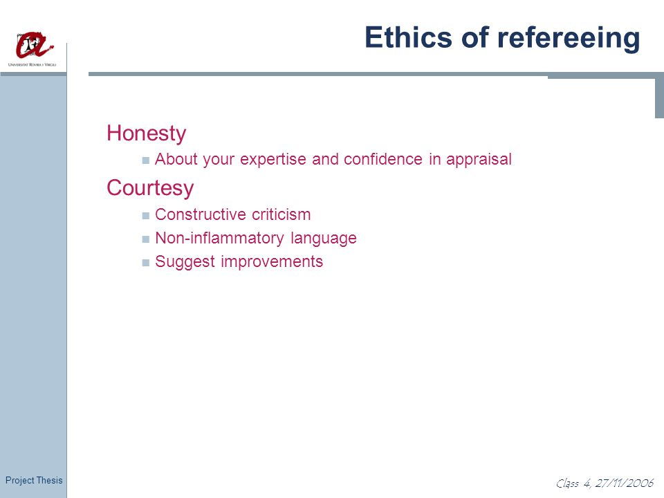 Project Thesis Class 4, 27/11/2006 Ethics of refereeing Honesty About your expertise and confidence in appraisal Courtesy Constructive criticism Non-i