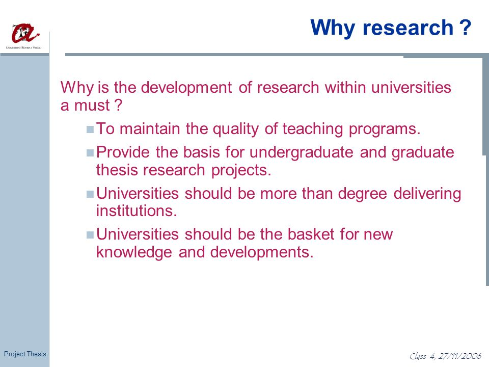 Project Thesis Class 4, 27/11/2006 Why research ? Why is the development of research within universities a must ? To maintain the quality of teaching