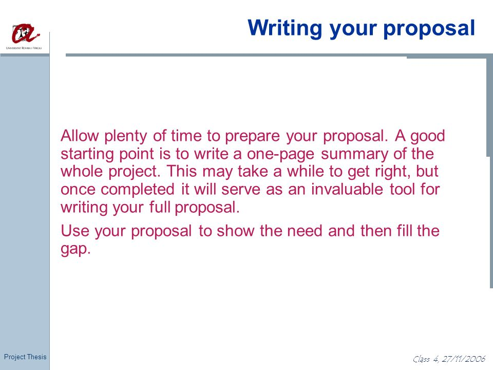 Project Thesis Class 4, 27/11/2006 Writing your proposal Allow plenty of time to prepare your proposal. A good starting point is to write a one-page s