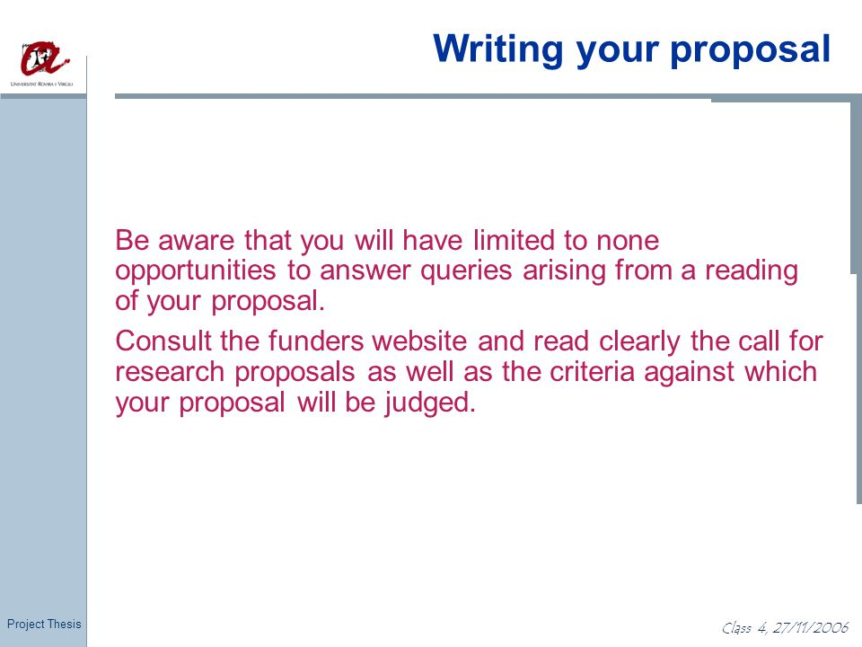 Project Thesis Class 4, 27/11/2006 Writing your proposal Be aware that you will have limited to none opportunities to answer queries arising from a re