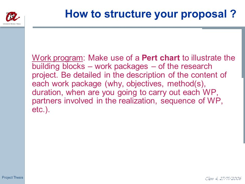 Project Thesis Class 4, 27/11/2006 How to structure your proposal ? Work program: Make use of a Pert chart to illustrate the building blocks – work pa