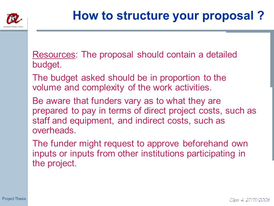 Project Thesis Class 4, 27/11/2006 How to structure your proposal ? Resources: The proposal should contain a detailed budget. The budget asked should