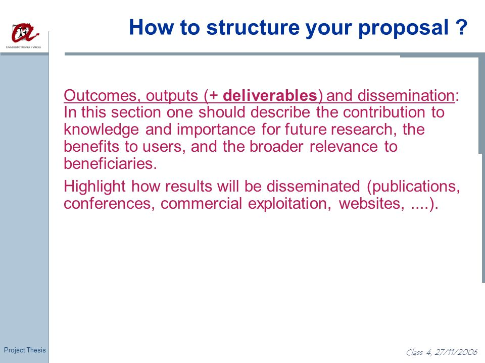 Project Thesis Class 4, 27/11/2006 How to structure your proposal ? Outcomes, outputs (+ deliverables) and dissemination: In this section one should d