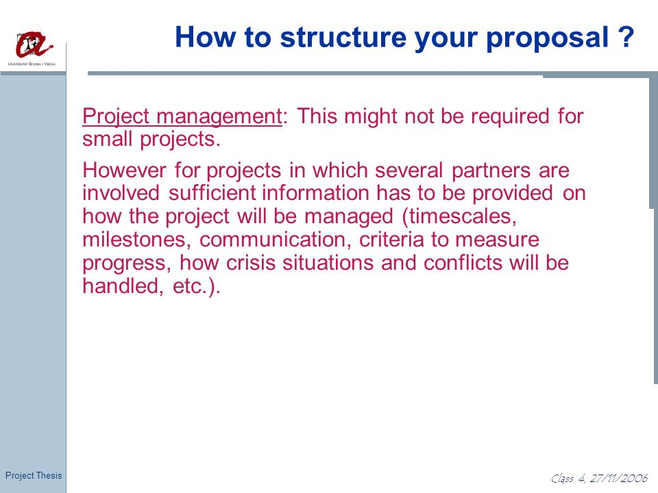 Project Thesis Class 4, 27/11/2006 How to structure your proposal ? Project management: This might not be required for small projects. However for pro