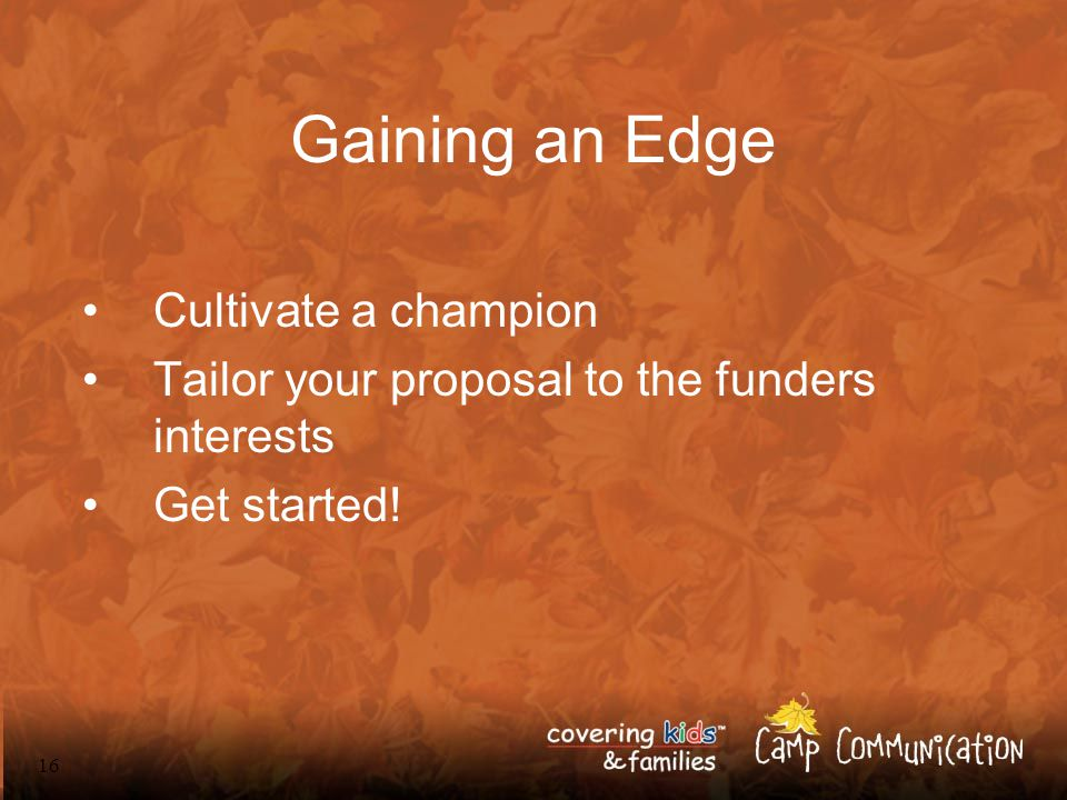 16 Gaining an Edge Cultivate a champion Tailor your proposal to the funders interests Get started!