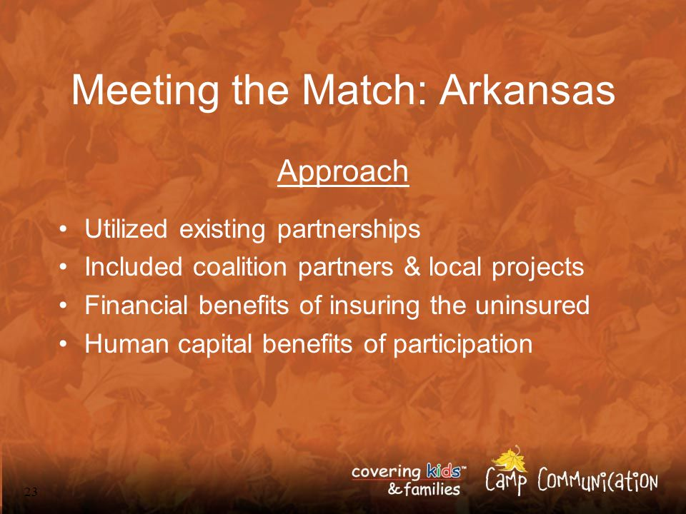 23 Meeting the Match: Arkansas Approach Utilized existing partnerships Included coalition partners & local projects Financial benefits of insuring the uninsured Human capital benefits of participation