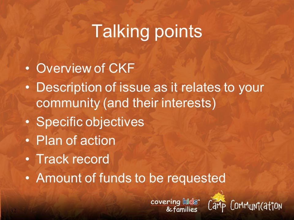 32 Talking points Overview of CKF Description of issue as it relates to your community (and their interests) Specific objectives Plan of action Track record Amount of funds to be requested