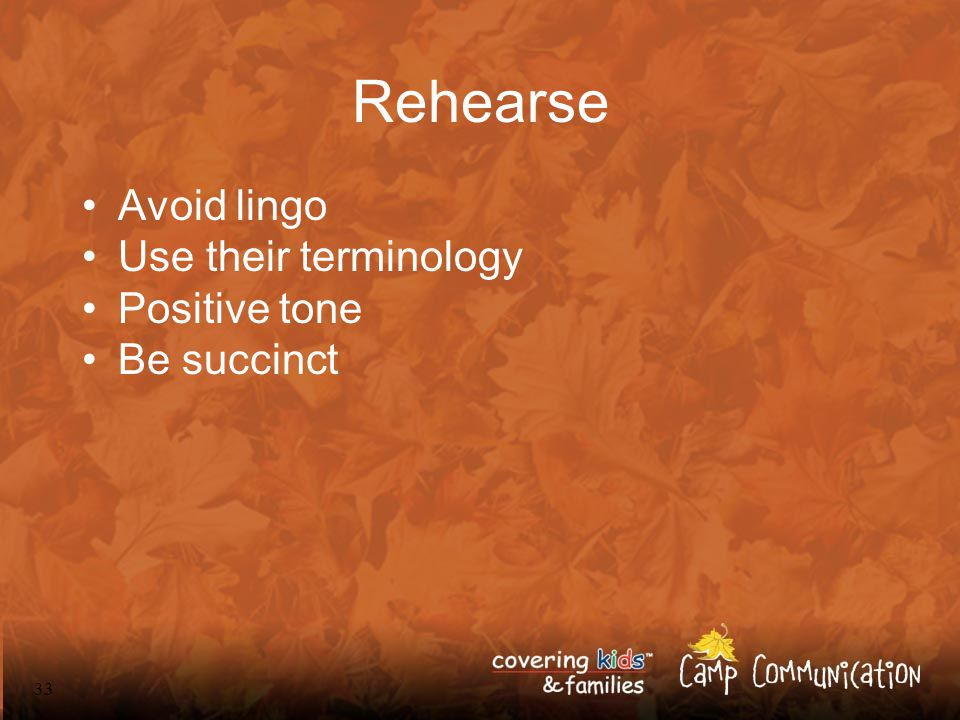 33 Rehearse Avoid lingo Use their terminology Positive tone Be succinct
