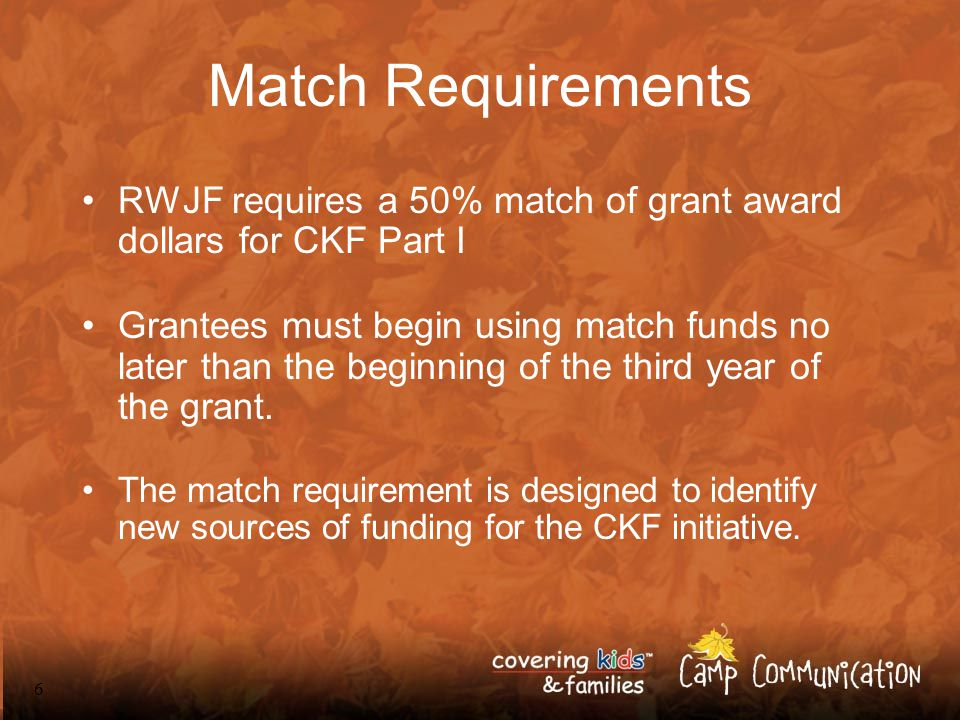 7 Match Requirements RWJF will not provide more than 50% of the total RWJF funds until the match support begins, if earlier than the third year.