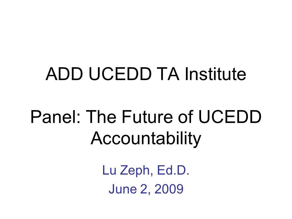 ADD UCEDD TA Institute Panel: The Future of UCEDD Accountability Lu Zeph, Ed.D. June 2, 2009
