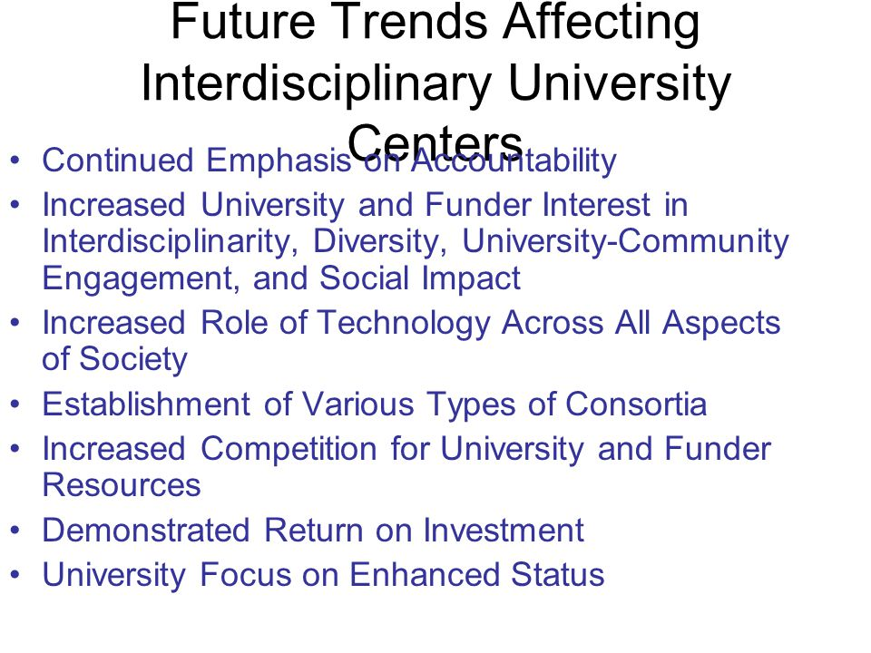 Future Trends Affecting Interdisciplinary University Centers Continued Emphasis on Accountability Increased University and Funder Interest in Interdisciplinarity, Diversity, University-Community Engagement, and Social Impact Increased Role of Technology Across All Aspects of Society Establishment of Various Types of Consortia Increased Competition for University and Funder Resources Demonstrated Return on Investment University Focus on Enhanced Status