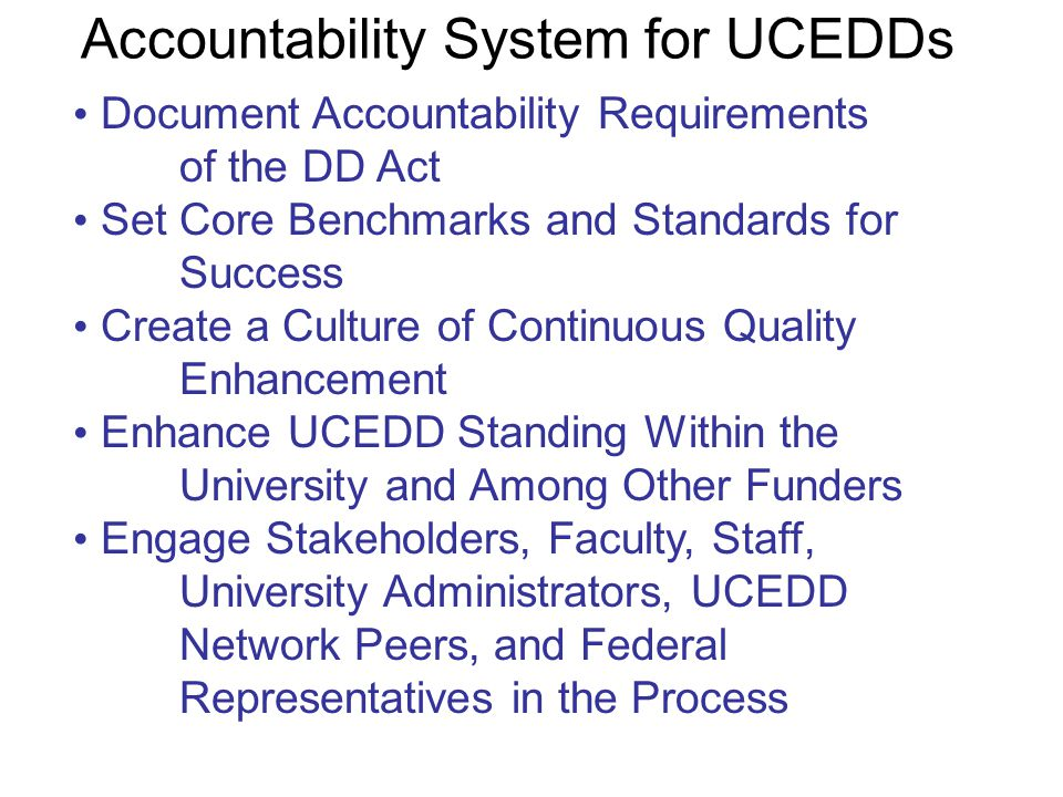The Potential Benefits of an Integrated Accountability System for UCEDDs Document Accountability Requirements of the DD Act Set Core Benchmarks and Standards for Success Create a Culture of Continuous Quality Enhancement Enhance UCEDD Standing Within the University and Among Other Funders Engage Stakeholders, Faculty, Staff, University Administrators, UCEDD Network Peers, and Federal Representatives in the Process