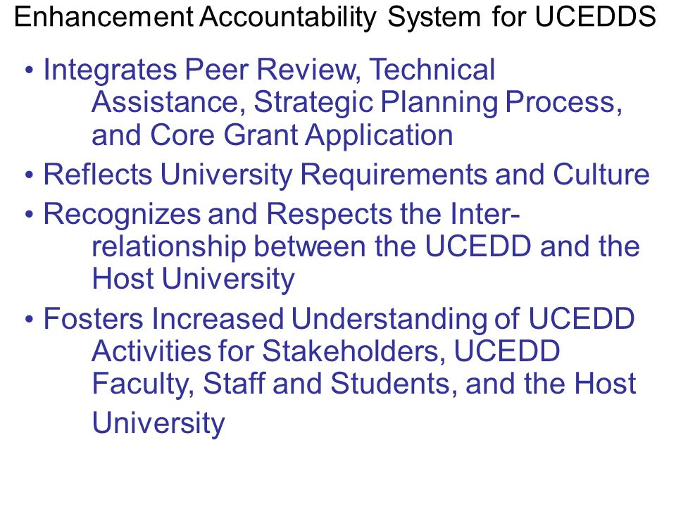 Characteristics of an Integrated Quality Enhancement Accountability System for UCEDDS Integrates Peer Review, Technical Assistance, Strategic Planning Process, and Core Grant Application Reflects University Requirements and Culture Recognizes and Respects the Inter- relationship between the UCEDD and the Host University Fosters Increased Understanding of UCEDD Activities for Stakeholders, UCEDD Faculty, Staff and Students, and the Host University