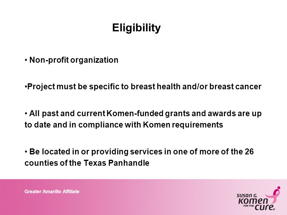Greater Amarillo Affiliate Eligibility Non-profit organization Project must be specific to breast health and/or breast cancer All past and current Komen-funded grants and awards are up to date and in compliance with Komen requirements Be located in or providing services in one of more of the 26 counties of the Texas Panhandle