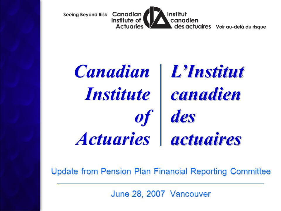 Update from Pension Plan Financial Reporting Committee June 28, 2007 Vancouver Update from Pension Plan Financial Reporting Committee June 28, 2007 Vancouver Canadian Institute of Actuaries Canadian Institute of Actuaries L'Institut canadien des actuaires L'Institut canadien des actuaires
