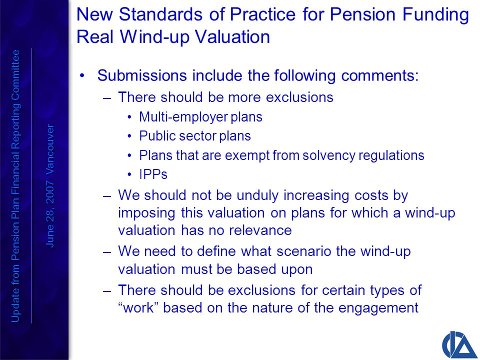 New Standards of Practice for Pension Funding Real Wind-up Valuation Submissions include the following comments: –There should be more exclusions Multi-employer plans Public sector plans Plans that are exempt from solvency regulations IPPs –We should not be unduly increasing costs by imposing this valuation on plans for which a wind-up valuation has no relevance –We need to define what scenario the wind-up valuation must be based upon –There should be exclusions for certain types of work based on the nature of the engagement Update from Pension Plan Financial Reporting Committee June 28, 2007 Vancouver Update from Pension Plan Financial Reporting Committee June 28, 2007 Vancouver