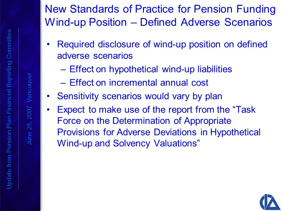 New Standards of Practice for Pension Funding Wind-up Position – Defined Adverse Scenarios Required disclosure of wind-up position on defined adverse scenarios –Effect on hypothetical wind-up liabilities –Effect on incremental annual cost Sensitivity scenarios would vary by plan Expect to make use of the report from the Task Force on the Determination of Appropriate Provisions for Adverse Deviations in Hypothetical Wind-up and Solvency Valuations Update from Pension Plan Financial Reporting Committee June 28, 2007 Vancouver Update from Pension Plan Financial Reporting Committee June 28, 2007 Vancouver