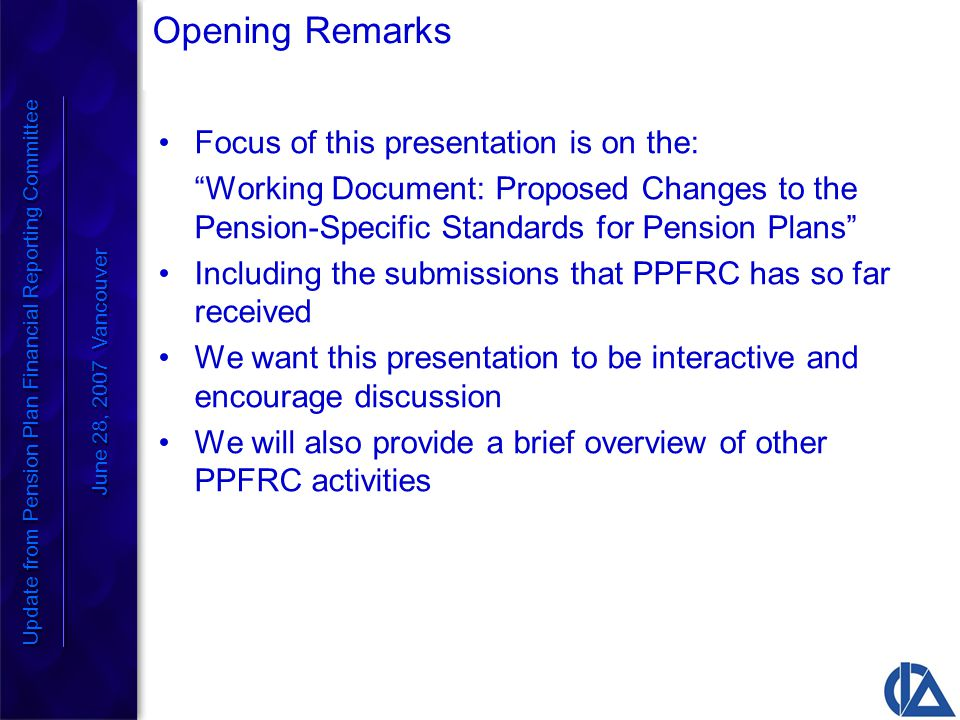 Opening Remarks Focus of this presentation is on the: Working Document: Proposed Changes to the Pension-Specific Standards for Pension Plans Including the submissions that PPFRC has so far received We want this presentation to be interactive and encourage discussion We will also provide a brief overview of other PPFRC activities Update from Pension Plan Financial Reporting Committee June 28, 2007 Vancouver Update from Pension Plan Financial Reporting Committee June 28, 2007 Vancouver
