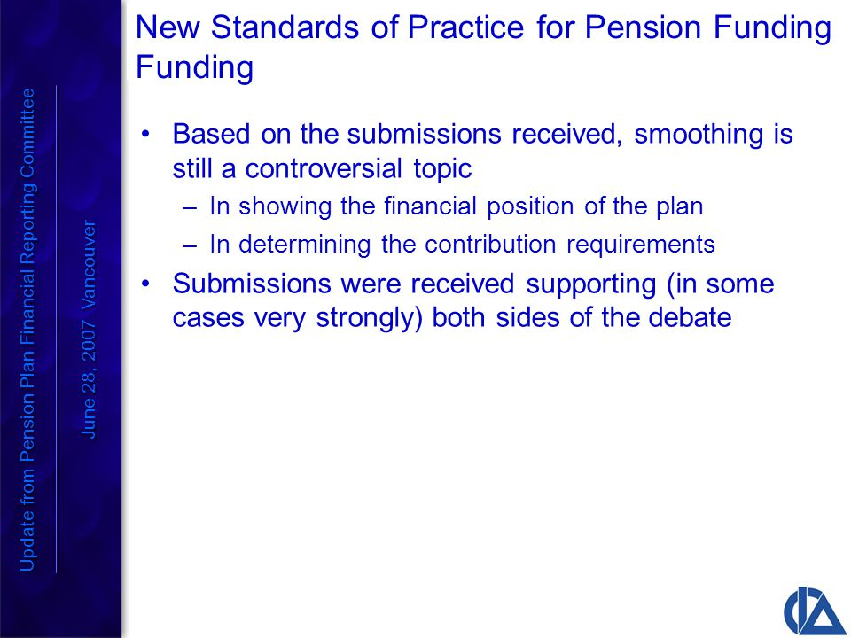 New Standards of Practice for Pension Funding Funding Based on the submissions received, smoothing is still a controversial topic –In showing the financial position of the plan –In determining the contribution requirements Submissions were received supporting (in some cases very strongly) both sides of the debate Update from Pension Plan Financial Reporting Committee June 28, 2007 Vancouver Update from Pension Plan Financial Reporting Committee June 28, 2007 Vancouver