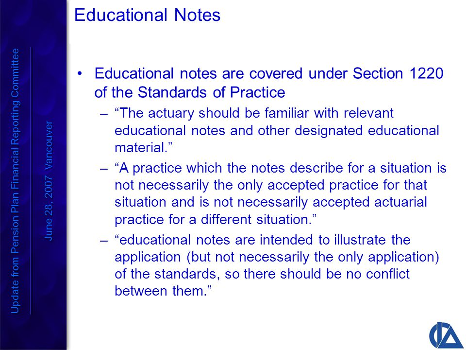 Educational Notes Educational notes are covered under Section 1220 of the Standards of Practice – The actuary should be familiar with relevant educational notes and other designated educational material. – A practice which the notes describe for a situation is not necessarily the only accepted practice for that situation and is not necessarily accepted actuarial practice for a different situation. – educational notes are intended to illustrate the application (but not necessarily the only application) of the standards, so there should be no conflict between them. Update from Pension Plan Financial Reporting Committee June 28, 2007 Vancouver Update from Pension Plan Financial Reporting Committee June 28, 2007 Vancouver