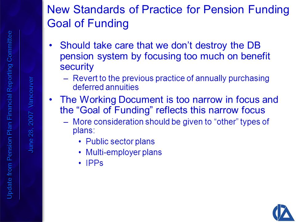 New Standards of Practice for Pension Funding Goal of Funding Should take care that we don't destroy the DB pension system by focusing too much on benefit security –Revert to the previous practice of annually purchasing deferred annuities The Working Document is too narrow in focus and the Goal of Funding reflects this narrow focus –More consideration should be given to other types of plans: Public sector plans Multi-employer plans IPPs Update from Pension Plan Financial Reporting Committee June 28, 2007 Vancouver Update from Pension Plan Financial Reporting Committee June 28, 2007 Vancouver