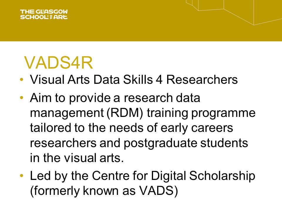 VADS4R Visual Arts Data Skills 4 Researchers Aim to provide a research data management (RDM) training programme tailored to the needs of early careers researchers and postgraduate students in the visual arts.
