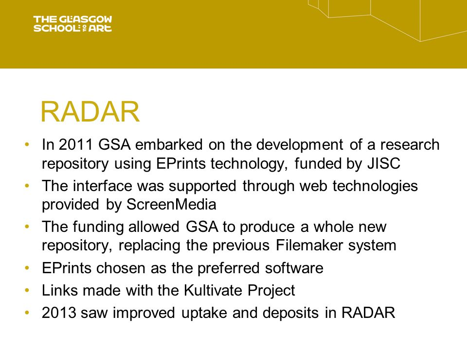 RADAR In 2011 GSA embarked on the development of a research repository using EPrints technology, funded by JISC The interface was supported through web technologies provided by ScreenMedia The funding allowed GSA to produce a whole new repository, replacing the previous Filemaker system EPrints chosen as the preferred software Links made with the Kultivate Project 2013 saw improved uptake and deposits in RADAR