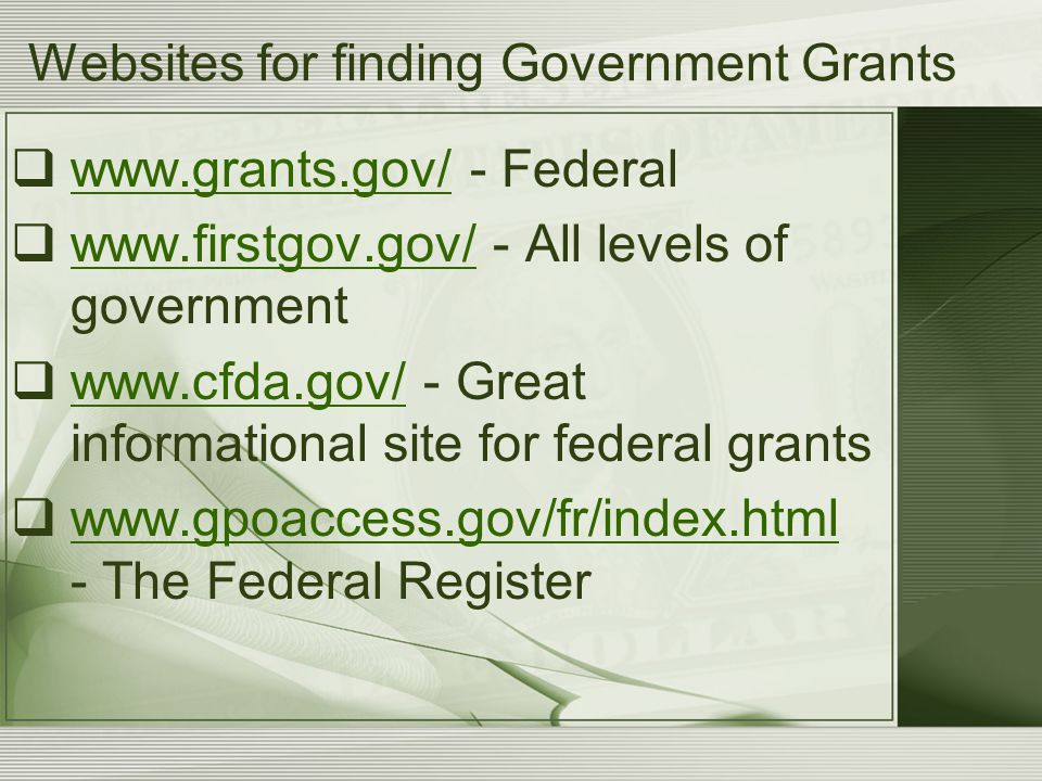 Websites for finding Government Grants  www.grants.gov/ - Federal www.grants.gov/  www.firstgov.gov/ - All levels of government www.firstgov.gov/ 