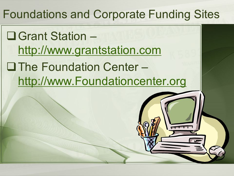 Foundations and Corporate Funding Sites  Grant Station – http://www.grantstation.com http://www.grantstation.com  The Foundation Center – http://www.Foundationcenter.org http://www.Foundationcenter.org