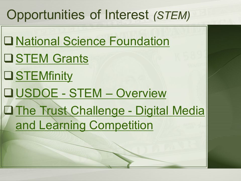 Opportunities of Interest (STEM)  National Science Foundation National Science Foundation  STEM Grants STEM Grants  STEMfinity STEMfinity  USDOE - STEM – Overview USDOE - STEM – Overview  The Trust Challenge - Digital Media and Learning Competition The Trust Challenge - Digital Media and Learning Competition